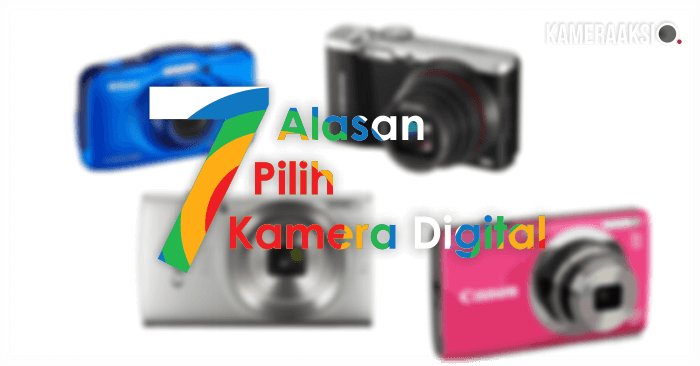 7 Alasan Kenapa Harus Pilih Kamera Digital
